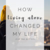 My Story, and How Living Alone Changed My Life In The Best Way