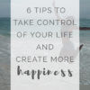 6 Things You Need To Learn To Take Control Of Your Life And Your Happiness