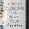 How to Overcome Fear and Chase Your Dreams