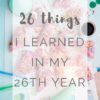 26 Things I Learned In My 26th Year