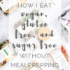 How I Eat Clean Without Meal Prepping (Vegan + Gluten Free Too!)